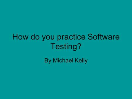How do you practice Software Testing? By Michael Kelly.