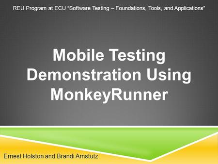 "Ernest Holston and Brandi Amstutz Mobile Testing Demonstration Using MonkeyRunner REU Program at ECU ""Software Testing – Foundations, Tools, and Applications"""