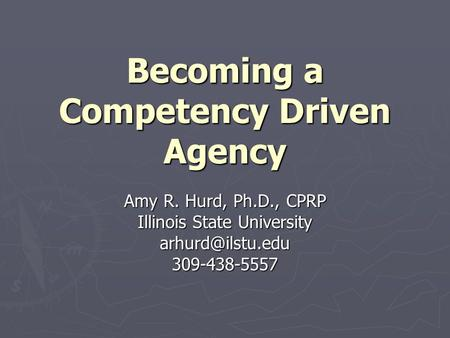 Becoming a Competency Driven Agency Amy R. Hurd, Ph.D., CPRP Illinois State University