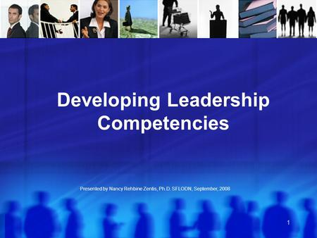 1 Presented by Nancy Rehbine Zentis, Ph.D. SFLODN, September, 2008 Developing Leadership Competencies.