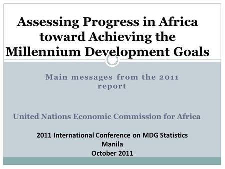 Assessing Progress in Africa toward Achieving the Millennium Development Goals Main messages from the 2011 report United Nations Economic Commission for.