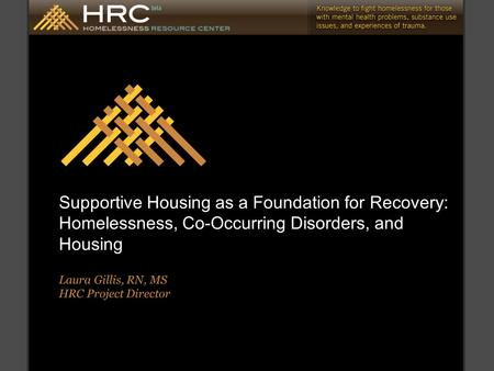 Supportive Housing as a Foundation for Recovery: Homelessness, Co-Occurring Disorders, and Housing Laura Gillis, RN, MS HRC Project Director.