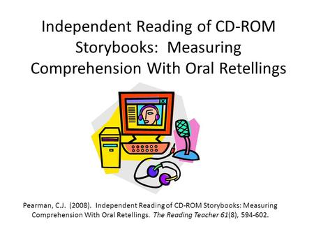 Independent Reading of CD-ROM Storybooks: Measuring Comprehension With Oral Retellings Pearman, C.J. (2008). Independent Reading of CD-ROM Storybooks:
