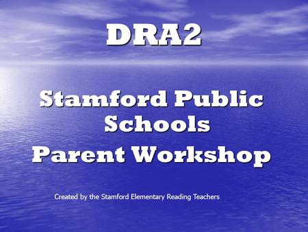 DRA2 Stamford Public Schools Parent Workshop Created by the Stamford Elementary Reading Teachers.