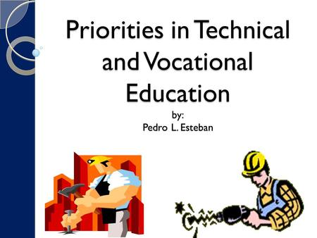 Priorities in Technical and Vocational Education by: Pedro L. Esteban.