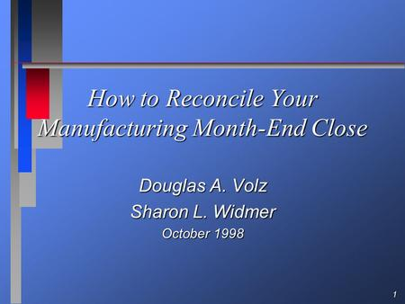 1 How to Reconcile Your Manufacturing Month-End Close Douglas A. Volz Sharon L. Widmer October 1998.
