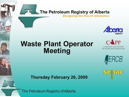 The Petroleum Registry of Alberta The Petroleum Registry of Alberta Energizing the flow of information Waste Plant Operator Meeting Thursday February 26,