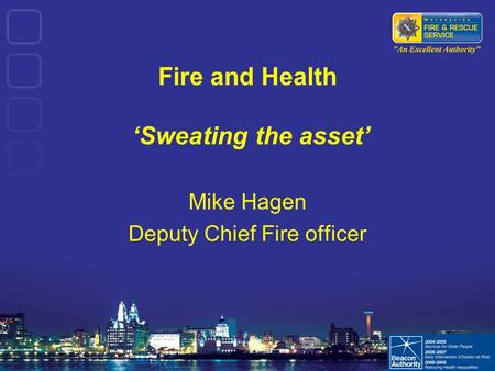 Fire and Health 'Sweating the asset' Mike Hagen Deputy Chief Fire officer.