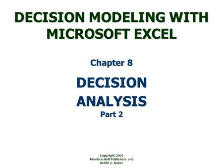 DECISION MODELING WITH MICROSOFT EXCEL Copyright 2001 Prentice Hall Publishers and Ardith E. Baker DECISION Chapter 8 ANALYSIS Part 2.