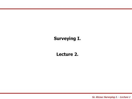 Surveying I. Lecture 2. Sz. Rózsa: Surveying I. – Lecture 1.