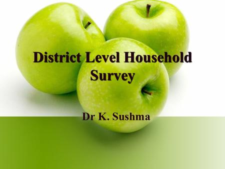 District Level Household Survey Dr K. Sushma. Introduction The District Level Household and Facility Survey is one of the largest demographic and health.