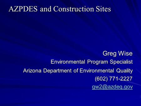 AZPDES and Construction Sites Greg Wise Environmental Program Specialist Arizona Department of Environmental Quality (602) 771-2227