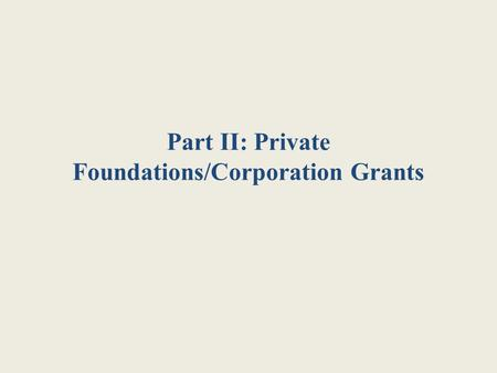 Part II: Private Foundations/Corporation Grants. Why Foundations/Corporations? As government funding diminishes, private foundations and corporations.