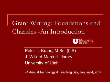Grant Writing: Foundations and Charities -An Introduction Peter L. Kraus, M.Sc. (LIS) J. Willard Marriott Library University of Utah 4 th Annual Technology.