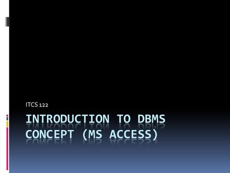 ITCS 122. Understanding the MS Access Environment Working with MS Access Databases and Tables.