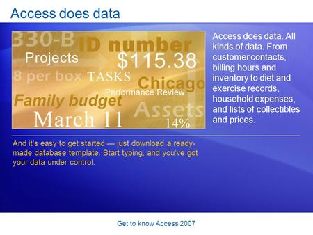 Get to know Access 2007 Access does data Access does data. All kinds of data. From customer contacts, billing hours and inventory to diet and exercise.