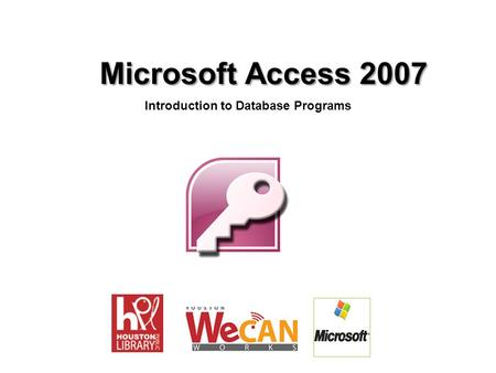 Microsoft Access 2007 Microsoft Access 2007 Introduction to Database Programs.
