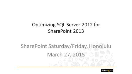 Optimizing SQL Server 2012 for SharePoint 2013 SharePoint Saturday/Friday, Honolulu March 27, 2015.