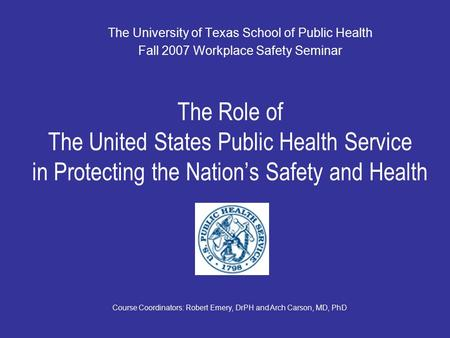 The Role of The United States Public Health Service in Protecting the Nation's Safety and Health The University of Texas School of Public Health Fall 2007.
