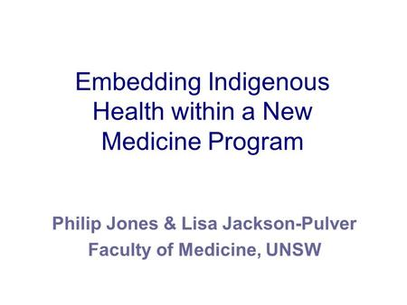 Embedding Indigenous Health within a New Medicine Program Philip Jones & Lisa Jackson-Pulver Faculty of Medicine, UNSW.