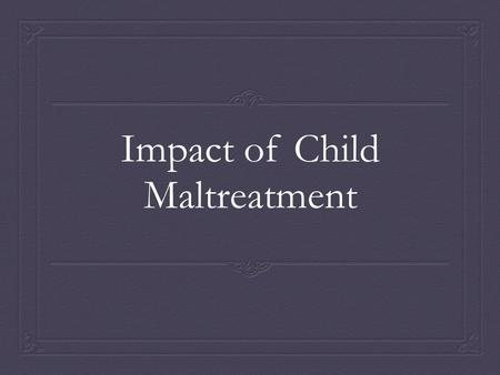 Impact of Child Maltreatment. In order to prove that child maltreatment results in the previously mentioned health issues I have found statistics (specifically.
