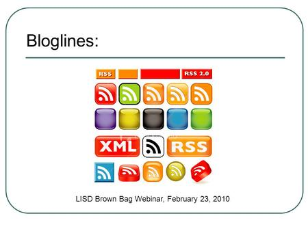 Bloglines: LISD Brown Bag Webinar, February 23, 2010.