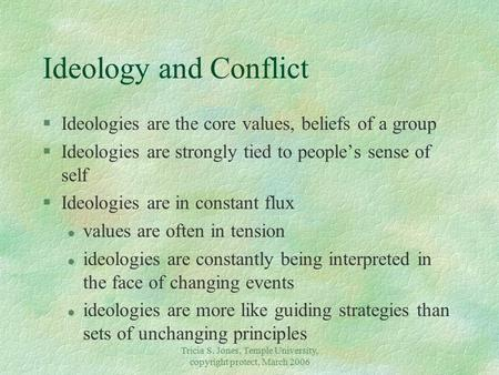 Tricia S. Jones, Temple University, copyright protect, March 2006 Ideology and Conflict §Ideologies are the core values, beliefs of a group §Ideologies.