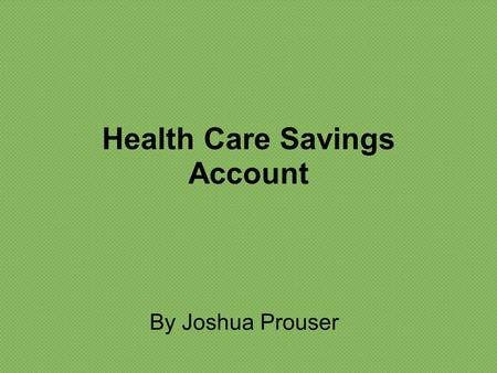 Health Care Savings Account By Joshua Prouser. What is a Health Savings Care Account? A Health Care Savings Account is an account used to save for medical.