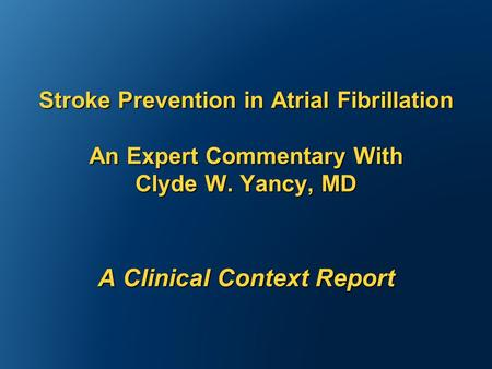 Stroke Prevention in Atrial Fibrillation An Expert Commentary With Clyde W. Yancy, MD A Clinical Context Report.