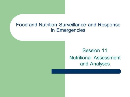 Food and Nutrition Surveillance and Response in Emergencies Session 11 Nutritional Assessment and Analyses.