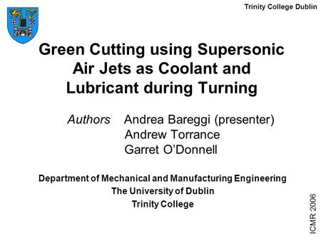 Green Cutting using Supersonic Air Jets as Coolant and Lubricant during Turning Authors Andrea Bareggi (presenter) Andrew Torrance Garret O'Donnell ICMR.