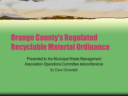 Orange County's Regulated Recyclable Material Ordinance Presented to the Municipal Waste Management Association Operations Committee teleconference By.