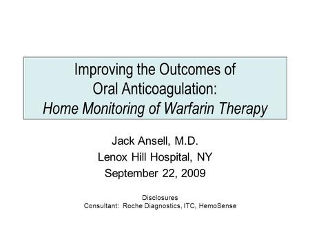 Improving the Outcomes of Oral Anticoagulation: Home Monitoring of Warfarin Therapy Jack Ansell, M.D. Lenox Hill Hospital, NY September 22, 2009 Disclosures.