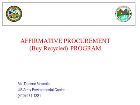 AFFIRMATIVE PROCUREMENT (Buy Recycled) PROGRAM Ms. Doenee Moscato US Army Environmental Center (410) 671-1221.