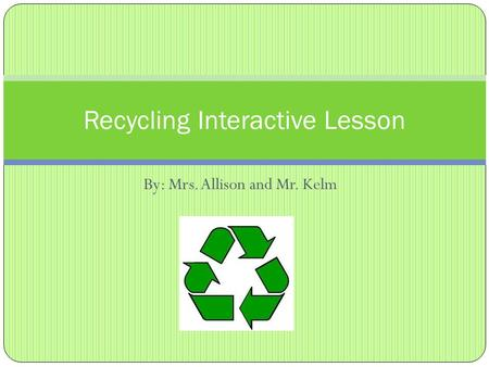 By: Mrs. Allison and Mr. Kelm Recycling Interactive Lesson.