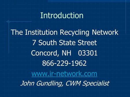 Introduction The Institution Recycling Network 7 South State Street Concord, NH 03301 866-229-1962 www.ir-network.com John Gundling, CWM Specialist.