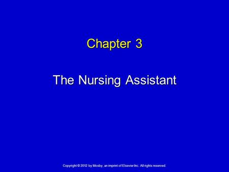 Chapter 3 The Nursing Assistant Copyright © 2012 by Mosby, an imprint of Elsevier Inc. All rights reserved.