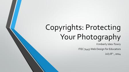 Copyrights: Protecting Your Photography Kimberly Isles-Towry ITEC 7445-Web Design for Educators July 8 th, 2014.