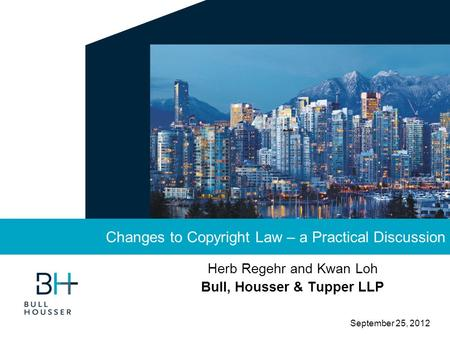 September 25, 2012 Herb Regehr and Kwan Loh Bull, Housser & Tupper LLP Changes to Copyright Law – a Practical Discussion.
