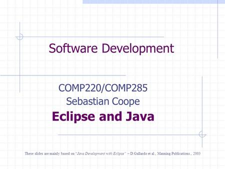 "Software Development COMP220/COMP285 Sebastian Coope Eclipse and Java These slides are mainly based on ""Java Development with Eclipse"" – D.Gallardo et."