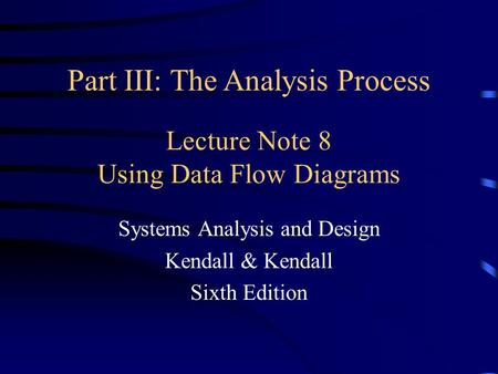 Lecture Note 8 Using Data Flow Diagrams Systems Analysis and Design Kendall & Kendall Sixth Edition Part III: The Analysis Process.