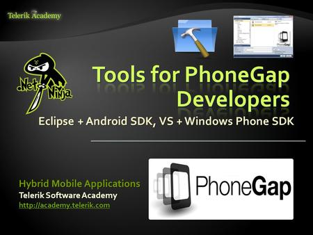 Eclipse + Android SDK, VS + Windows Phone SDK Telerik Software Academy  Hybrid Mobile Applications.