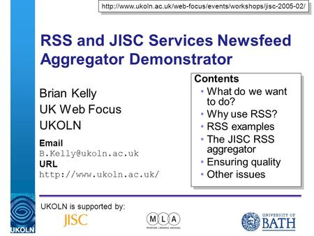 A centre of expertise in digital information managementwww.ukoln.ac.uk RSS and JISC Services Newsfeed Aggregator Demonstrator Brian Kelly UK Web Focus.