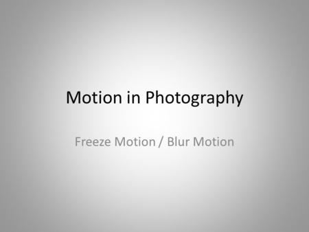 Motion in Photography Freeze Motion / Blur Motion.
