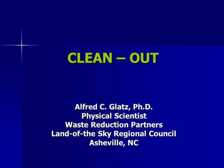 CLEAN – OUT Alfred C. Glatz, Ph.D. Physical Scientist Waste Reduction Partners Land-of-the Sky Regional Council Asheville, NC.