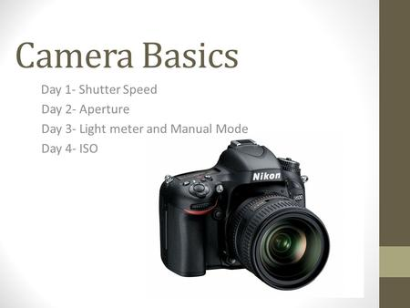 Camera Basics Day 1- Shutter Speed Day 2- Aperture Day 3- Light meter and Manual Mode Day 4- ISO.
