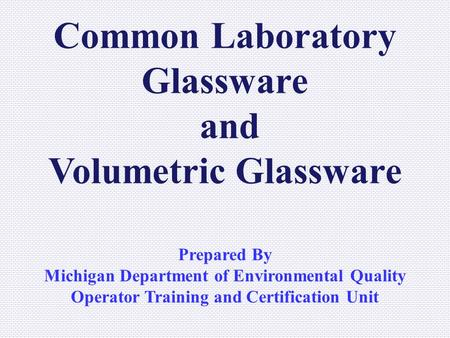 Common Laboratory Glassware and Volumetric Glassware Prepared By Michigan Department of Environmental Quality Operator Training and Certification Unit.