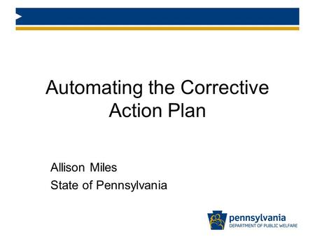Automating the Corrective Action Plan Allison Miles State of Pennsylvania.