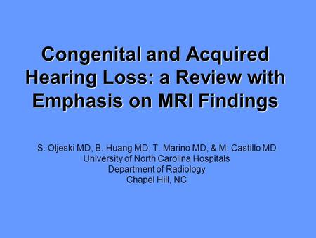 Congenital and Acquired Hearing Loss: a Review with Emphasis on MRI Findings S. Oljeski MD, B. Huang MD, T. Marino MD, & M. Castillo MD University of North.