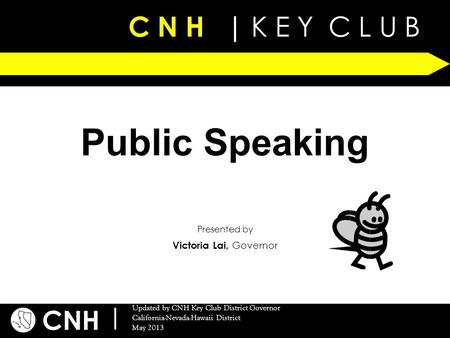 C N H | K E Y C L U B CNH | Updated by CNH Key Club District Governor California-Nevada-Hawaii District May 2013 Presented by Public Speaking Victoria.